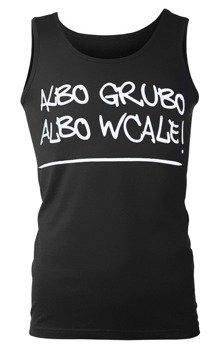 koszulka na ramiączkach ALBO GRUBO ALBO WCALE!